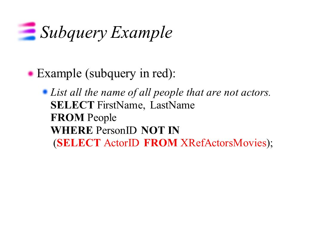 Subquery Example Example (subquery in red): List all the name of all people that are not actors. SELECT FirstName, LastName FROM People WHERE PersonID