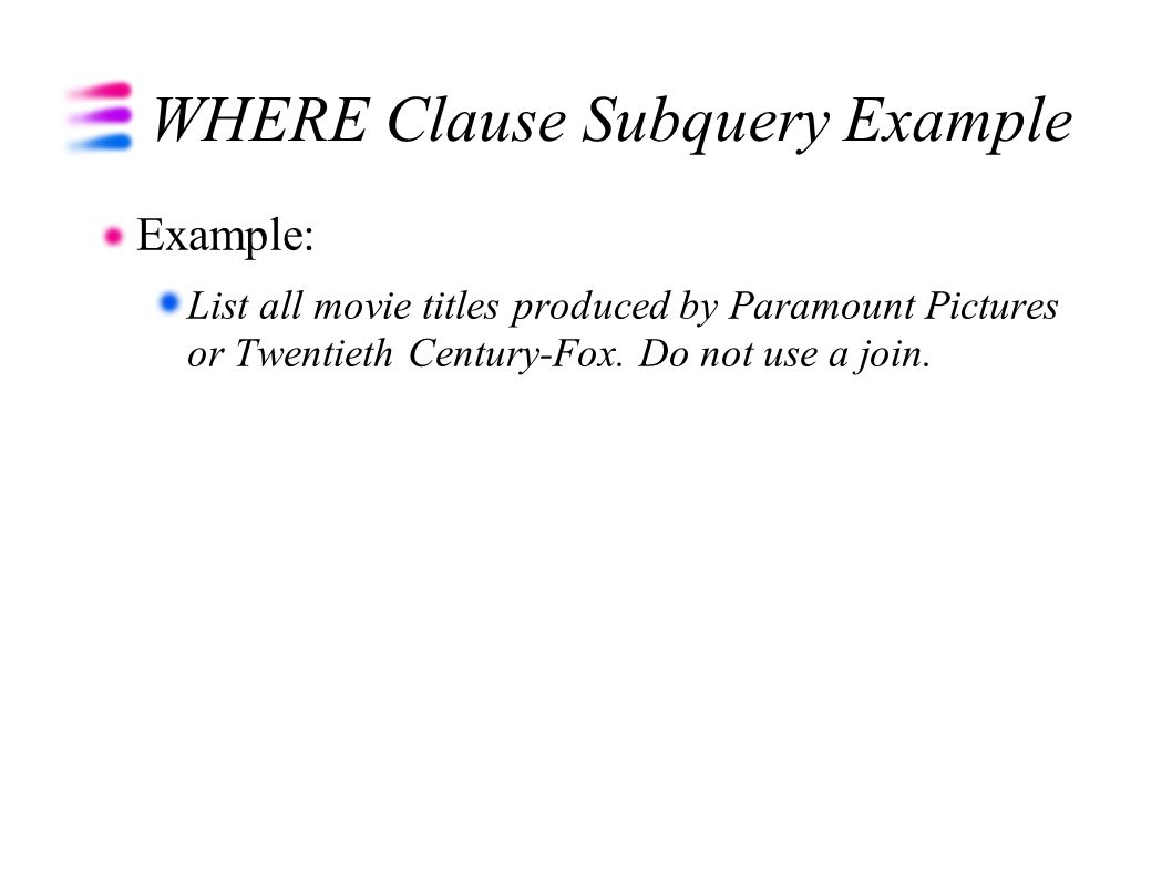 WHERE Clause Subquery Example Example: List all movie titles produced by Paramount Pictures or Twentieth Century-Fox. Do not use a join.
