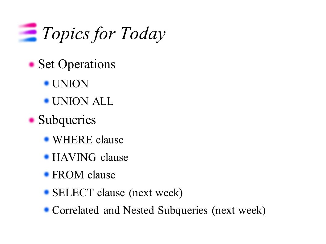 Topics for Today Set Operations UNION UNION ALL Subqueries WHERE clause HAVING clause FROM clause SELECT clause (next week) Correlated and Nested Subq