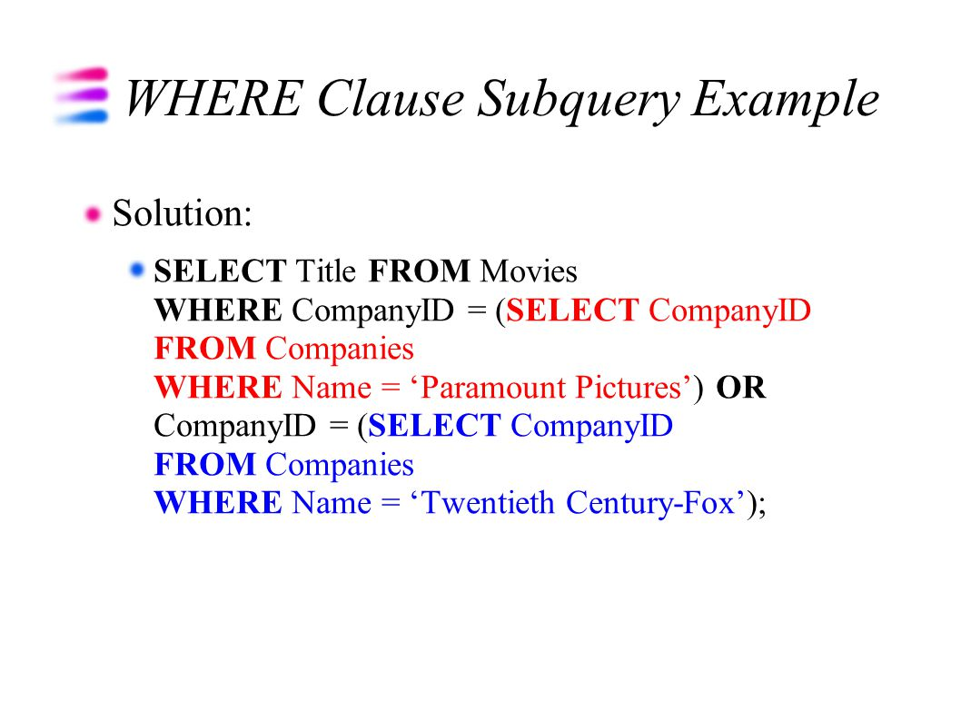 WHERE Clause Subquery Example Solution: SELECT Title FROM Movies WHERE CompanyID = (SELECT CompanyID FROM Companies WHERE Name = 'Paramount Pictures') OR CompanyID = (SELECT CompanyID FROM Companies WHERE Name = 'Twentieth Century-Fox');