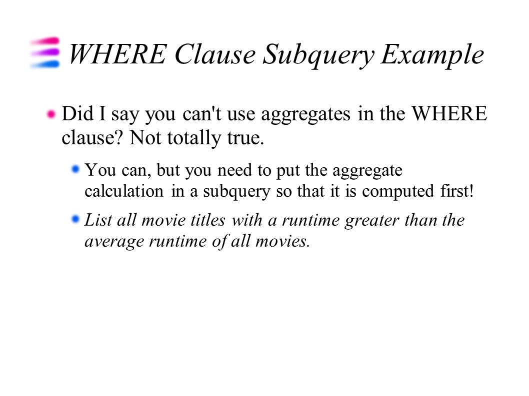 WHERE Clause Subquery Example Did I say you can't use aggregates in the WHERE clause? Not totally true. You can, but you need to put the aggregate cal