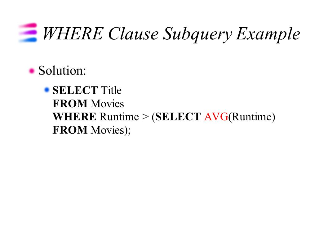 WHERE Clause Subquery Example Solution: SELECT Title FROM Movies WHERE Runtime > (SELECT AVG(Runtime) FROM Movies);