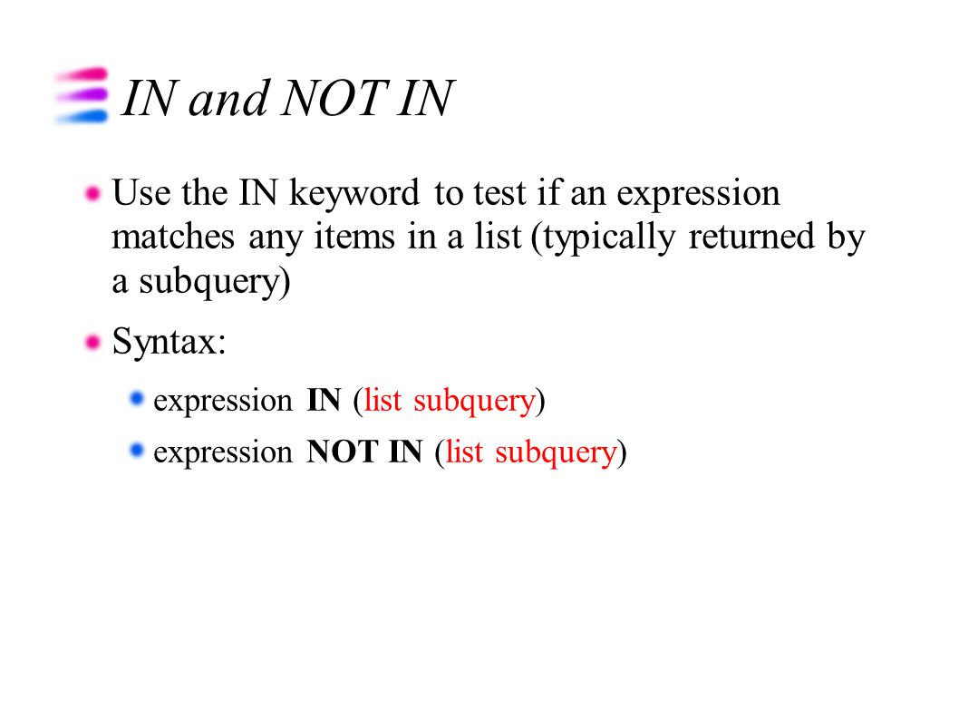 IN and NOT IN Use the IN keyword to test if an expression matches any items in a list (typically returned by a subquery) Syntax: expression IN (list subquery) expression NOT IN (list subquery)