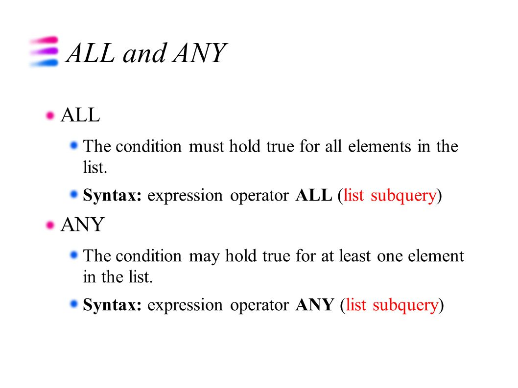 ALL and ANY ALL The condition must hold true for all elements in the list. Syntax: expression operator ALL (list subquery) ANY The condition may hold