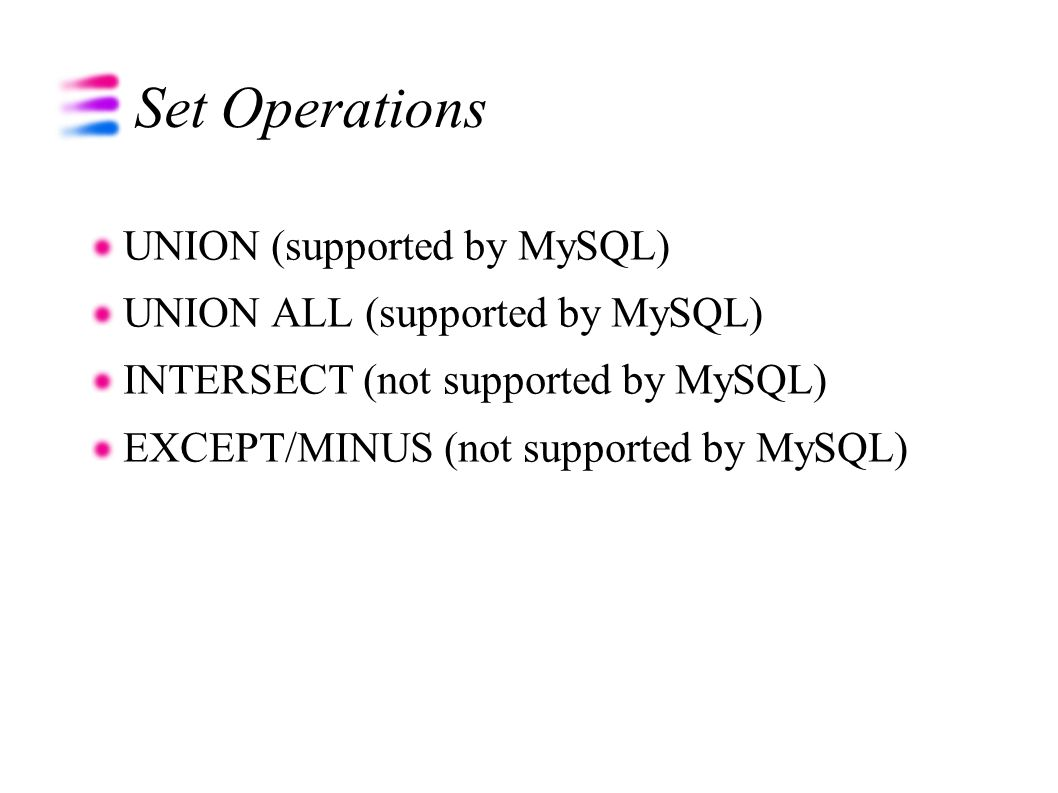 Set Operations UNION (supported by MySQL)‏ UNION ALL (supported by MySQL)‏ INTERSECT (not supported by MySQL)‏ EXCEPT/MINUS (not supported by MySQL)‏