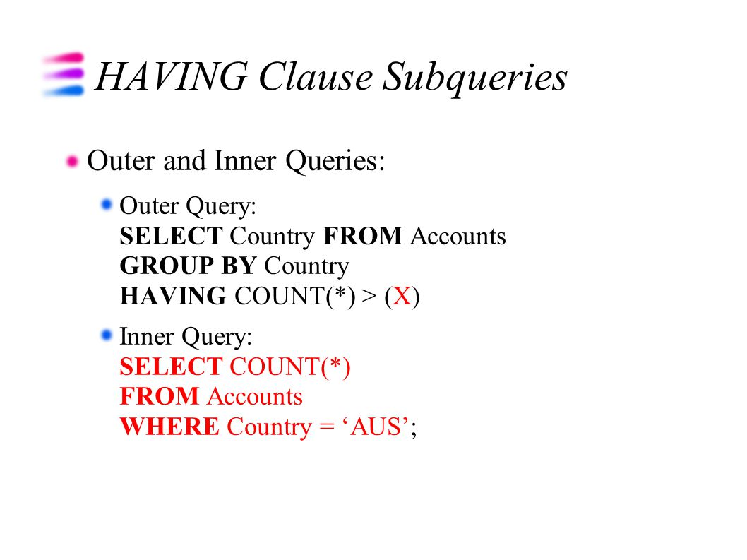 HAVING Clause Subqueries Outer and Inner Queries: Outer Query: SELECT Country FROM Accounts GROUP BY Country HAVING COUNT(*) > (X) Inner Query: SELECT COUNT(*) FROM Accounts WHERE Country = 'AUS';