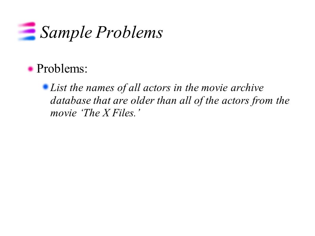 Sample Problems Problems: List the names of all actors in the movie archive database that are older than all of the actors from the movie 'The X Files.'