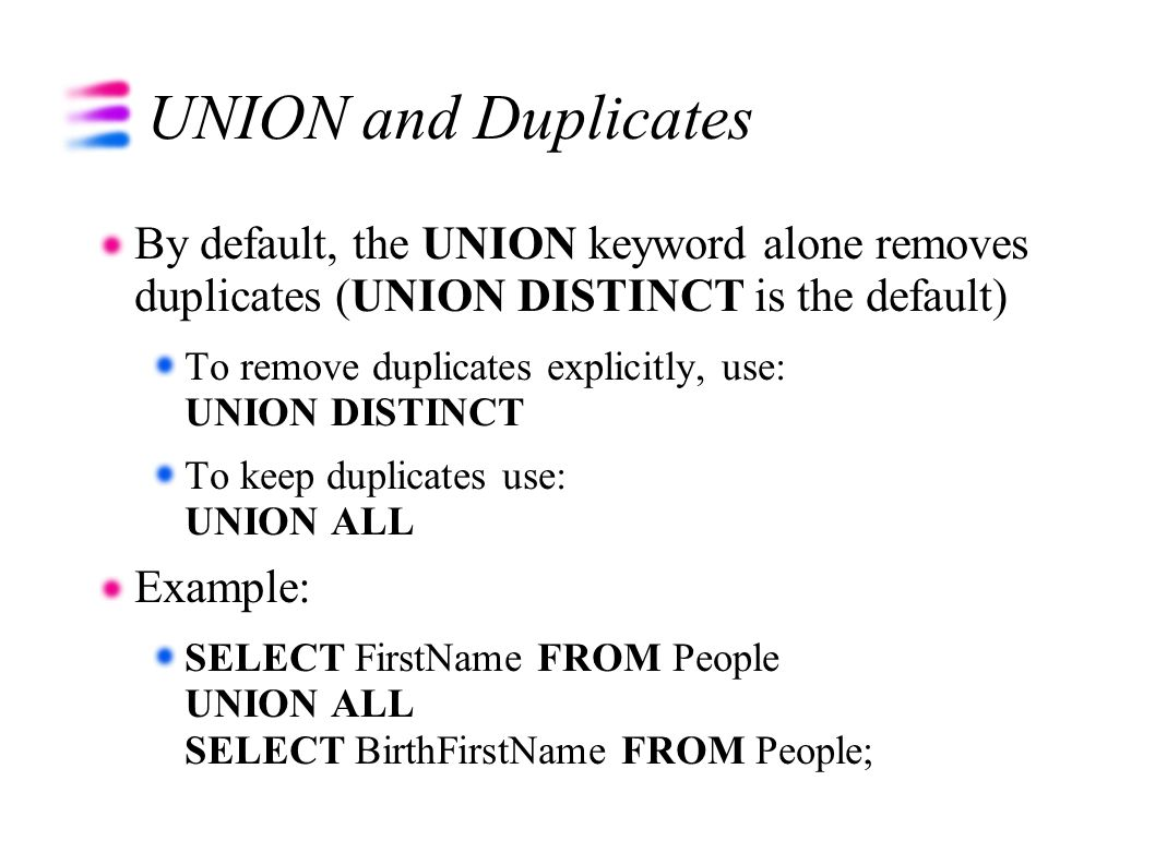 UNION and Duplicates By default, the UNION keyword alone removes duplicates (UNION DISTINCT is the default) To remove duplicates explicitly, use: UNION DISTINCT To keep duplicates use: UNION ALL Example: SELECT FirstName FROM People UNION ALL SELECT BirthFirstName FROM People;