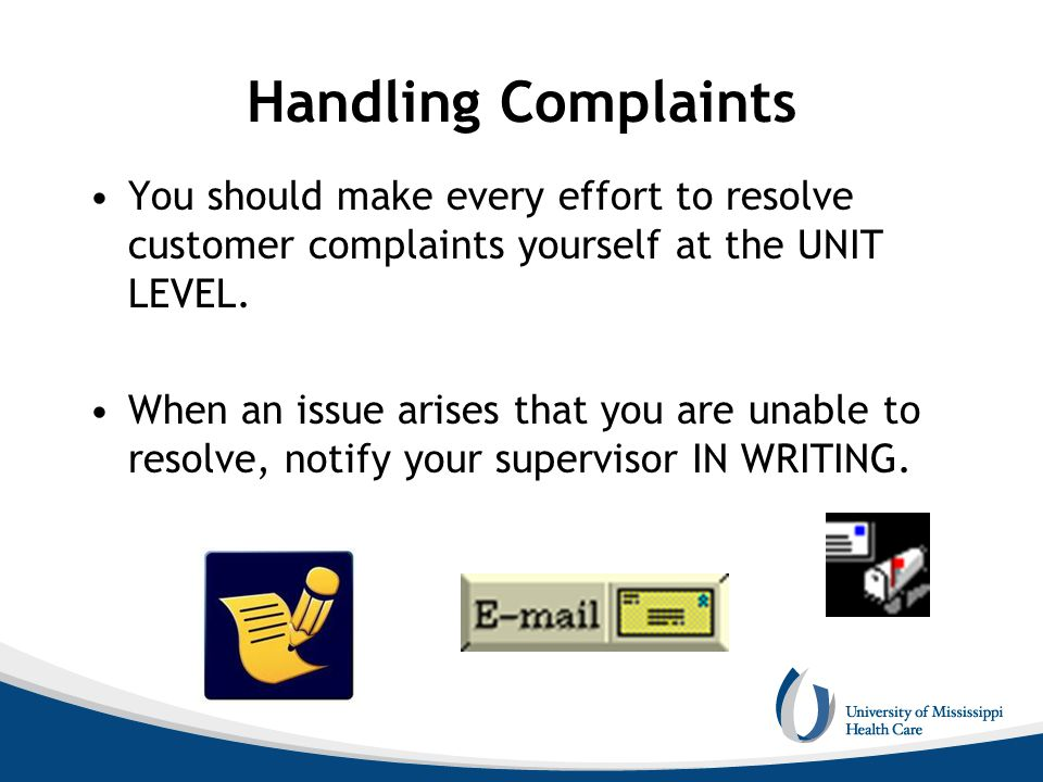 Handling Complaints You should make every effort to resolve customer complaints yourself at the UNIT LEVEL.