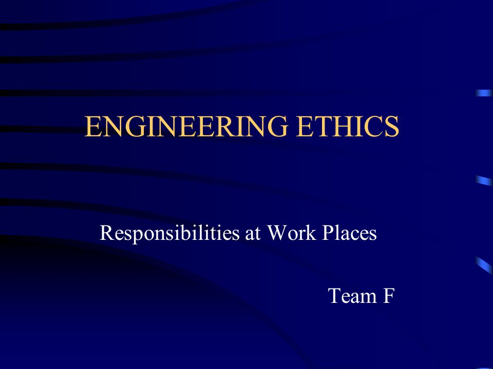 ENGINEERING ETHICS Responsibilities at Work Places Team F