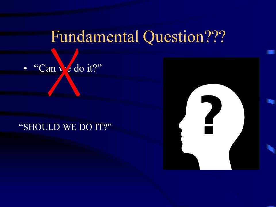 Fundamental Question Can we do it SHOULD WE DO IT