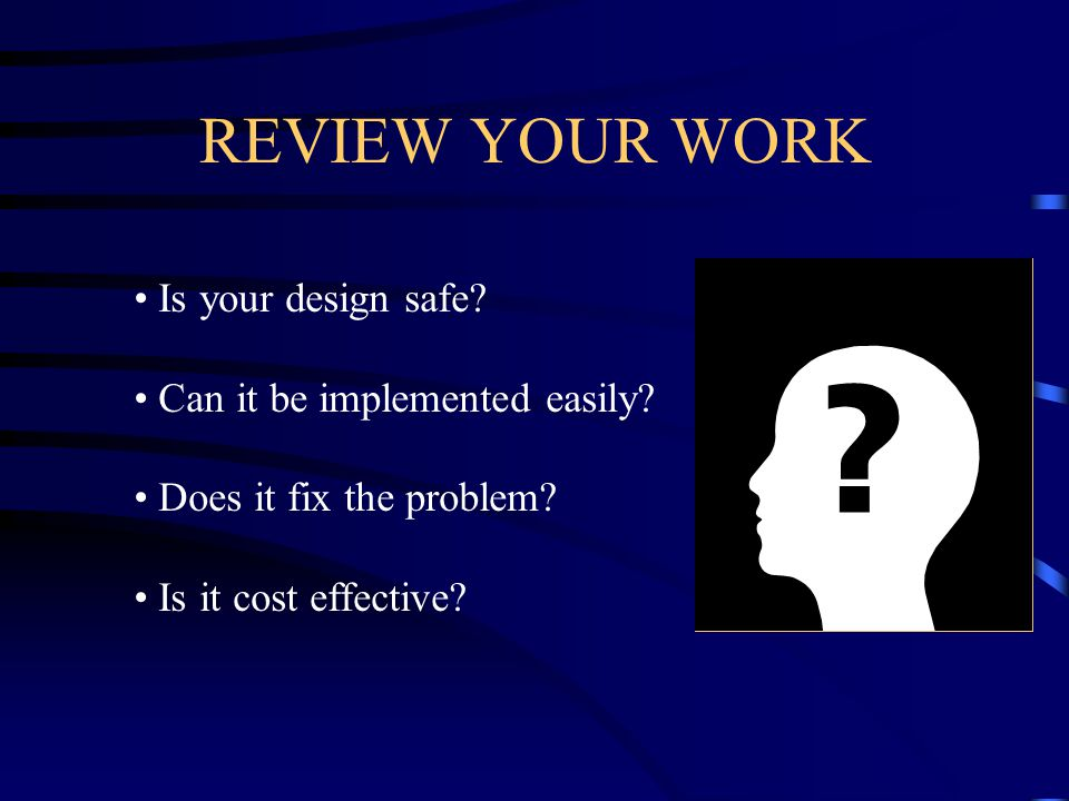 REVIEW YOUR WORK Is your design safe. Can it be implemented easily.