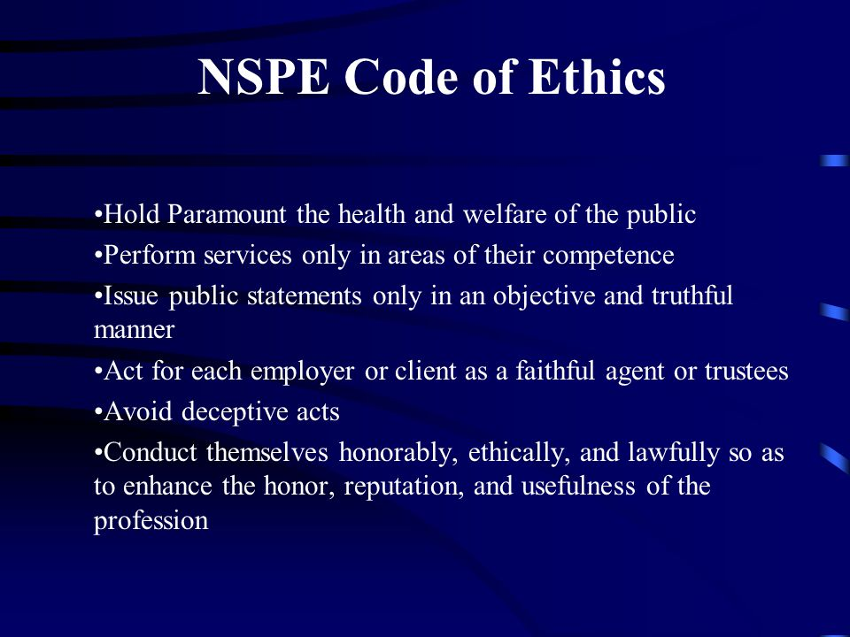 NSPE Code of Ethics Hold Paramount the health and welfare of the public Perform services only in areas of their competence Issue public statements only in an objective and truthful manner Act for each employer or client as a faithful agent or trustees Avoid deceptive acts Conduct themselves honorably, ethically, and lawfully so as to enhance the honor, reputation, and usefulness of the profession