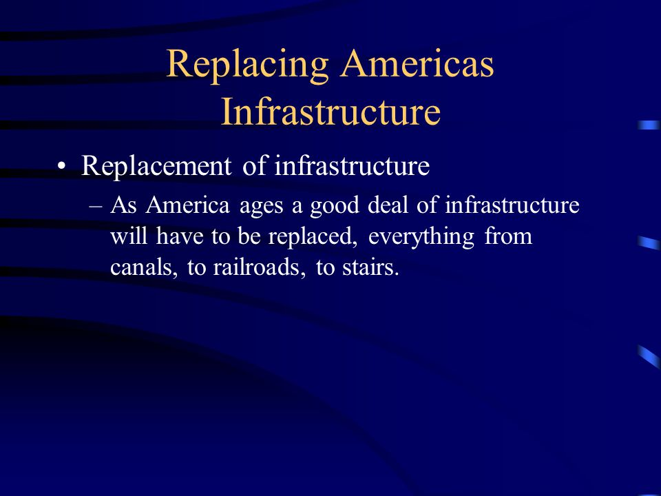 Replacing Americas Infrastructure Replacement of infrastructure –As America ages a good deal of infrastructure will have to be replaced, everything from canals, to railroads, to stairs.