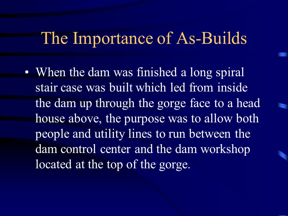 The Importance of As-Builds When the dam was finished a long spiral stair case was built which led from inside the dam up through the gorge face to a head house above, the purpose was to allow both people and utility lines to run between the dam control center and the dam workshop located at the top of the gorge.