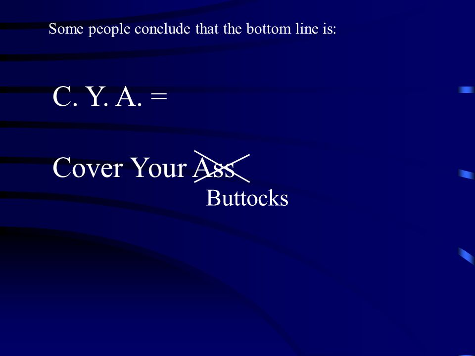 Some people conclude that the bottom line is: C. Y. A. = Buttocks Cover Your Ass