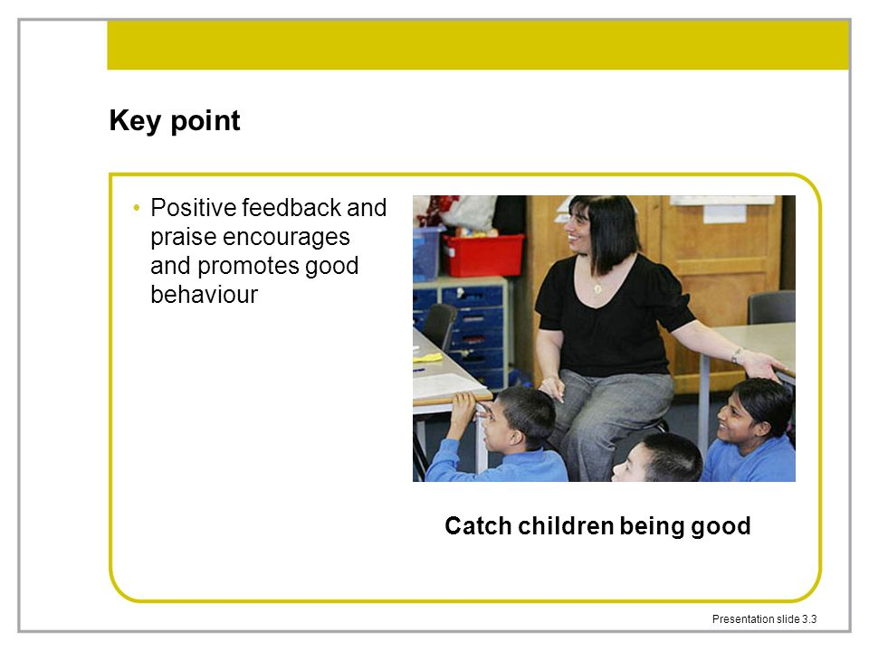 Presentation slide 3.3 Key point Positive feedback and praise encourages and promotes good behaviour Catch children being good