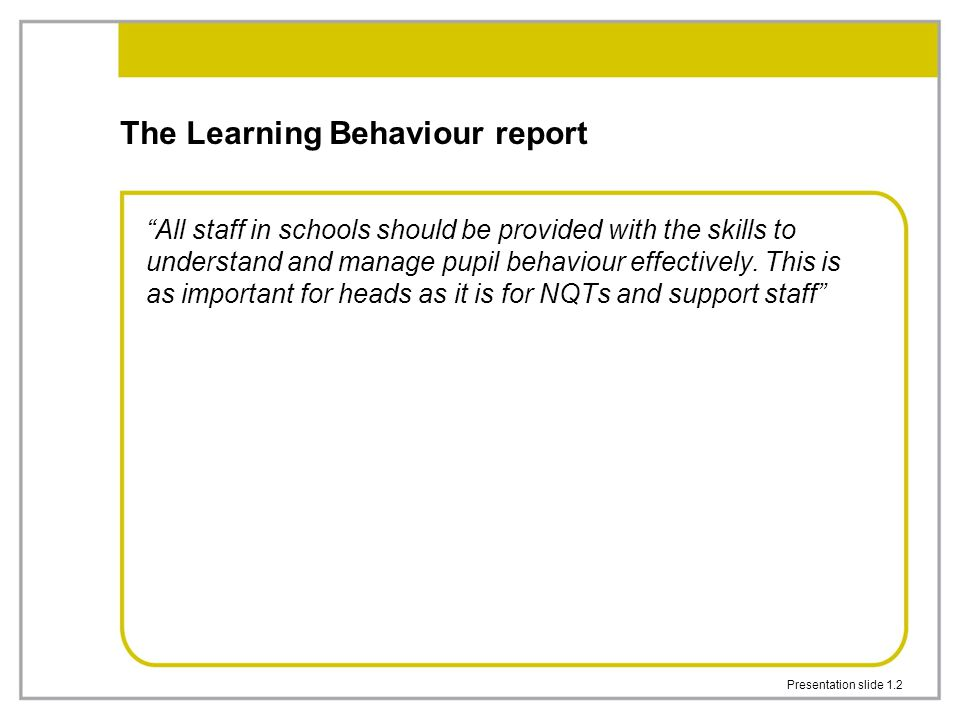"Presentation slide 1.2 The Learning Behaviour report ""All staff in schools should be provided with the skills to understand and manage pupil behaviour"