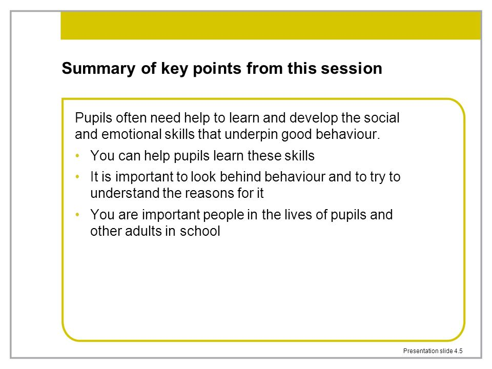 Presentation slide 4.5 Summary of key points from this session Pupils often need help to learn and develop the social and emotional skills that underp