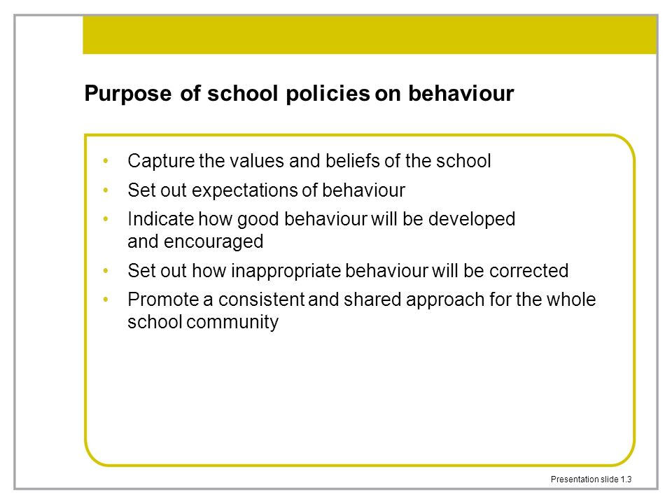 Presentation slide 1.3 Purpose of school policies on behaviour Capture the values and beliefs of the school Set out expectations of behaviour Indicate