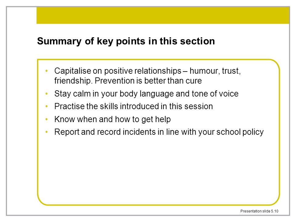 Presentation slide 5.10 Summary of key points in this section Capitalise on positive relationships – humour, trust, friendship. Prevention is better t