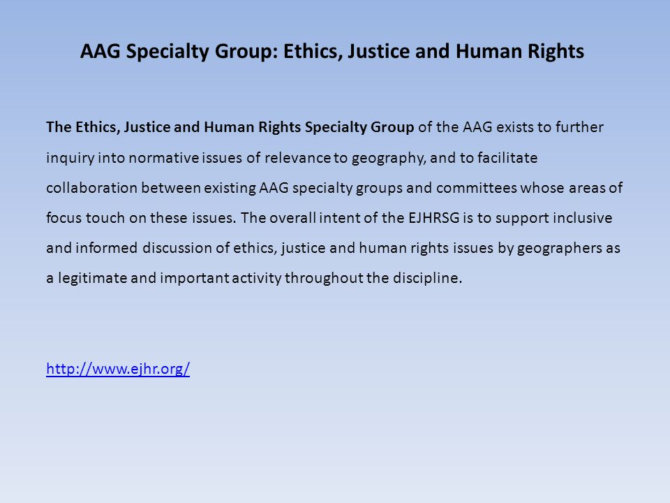 AAG Specialty Group: Ethics, Justice and Human Rights The Ethics, Justice and Human Rights Specialty Group of the AAG exists to further inquiry into normative issues of relevance to geography, and to facilitate collaboration between existing AAG specialty groups and committees whose areas of focus touch on these issues.
