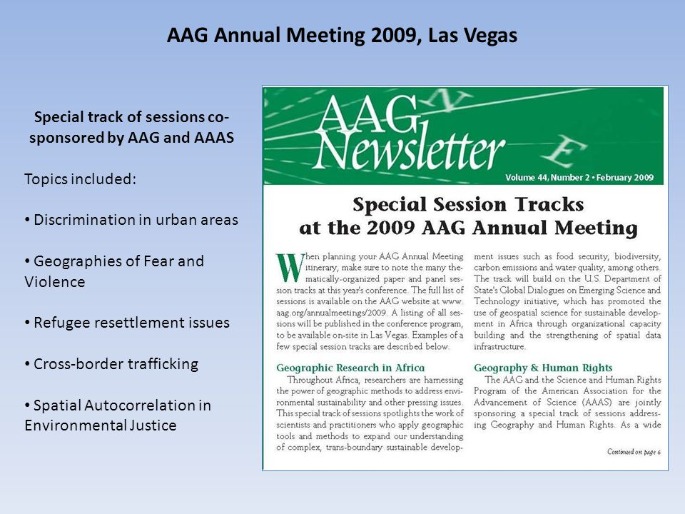AAG Annual Meeting 2009, Las Vegas Special track of sessions co- sponsored by AAG and AAAS Topics included: Discrimination in urban areas Geographies of Fear and Violence Refugee resettlement issues Cross-border trafficking Spatial Autocorrelation in Environmental Justice