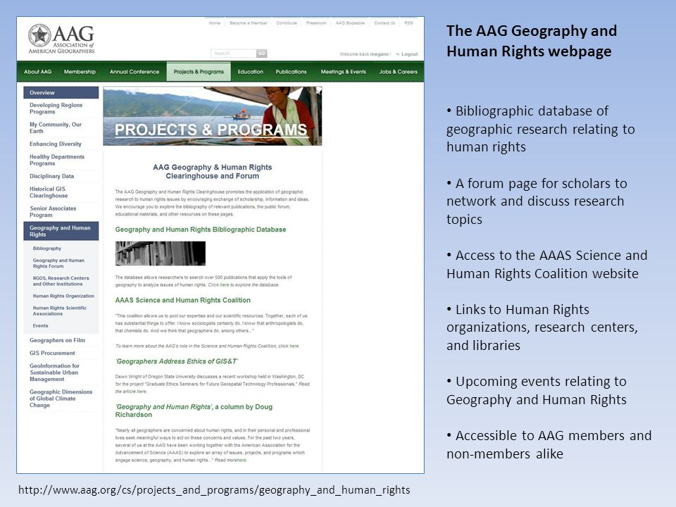 The AAG Geography and Human Rights webpage Bibliographic database of geographic research relating to human rights A forum page for scholars to network and discuss research topics Access to the AAAS Science and Human Rights Coalition website Links to Human Rights organizations, research centers, and libraries Upcoming events relating to Geography and Human Rights Accessible to AAG members and non-members alike http://www.aag.org/cs/projects_and_programs/geography_and_human_rights