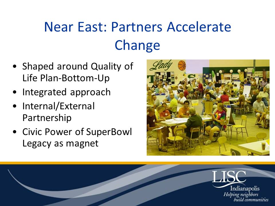 Near East: Partners Accelerate Change Shaped around Quality of Life Plan-Bottom-Up Integrated approach Internal/External Partnership Civic Power of SuperBowl Legacy as magnet