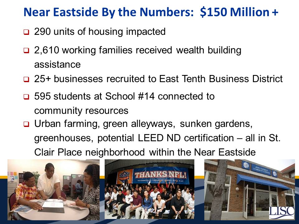 Near Eastside By the Numbers: $150 Million +  290 units of housing impacted X  2,610 working families received wealth building assistance  25+ businesses recruited to East Tenth Business District  595 students at School #14 connected to community resources  Urban farming, green alleyways, sunken gardens, greenhouses, potential LEED ND certification – all in St.