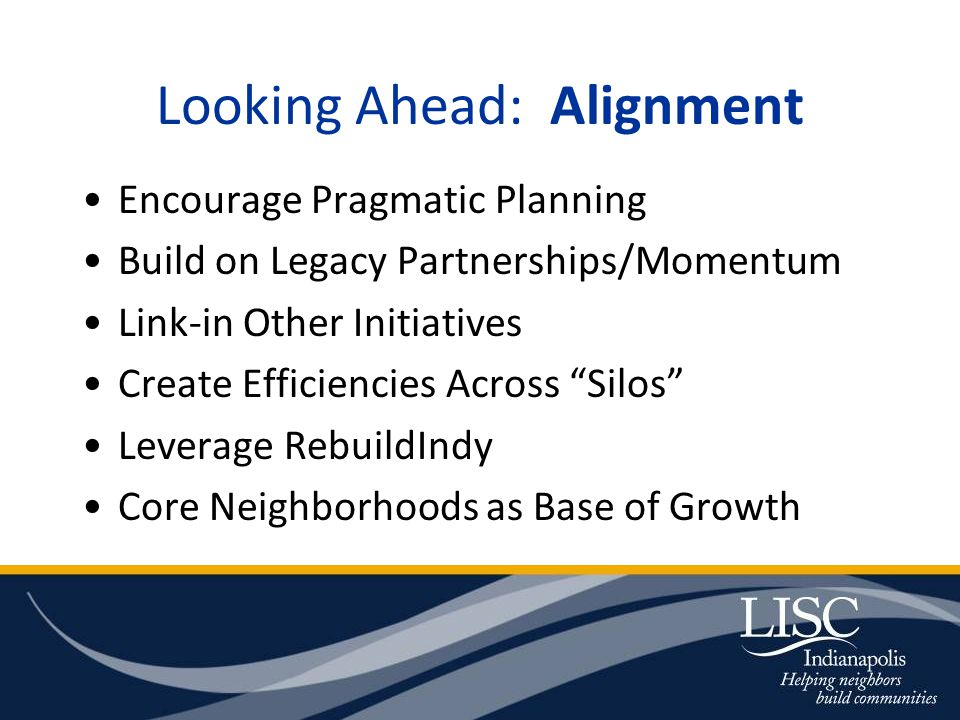 Looking Ahead: Alignment Encourage Pragmatic Planning Build on Legacy Partnerships/Momentum Link-in Other Initiatives Create Efficiencies Across Silos Leverage RebuildIndy Core Neighborhoods as Base of Growth