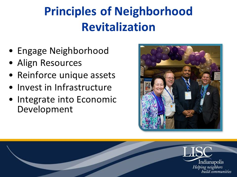Principles of Neighborhood Revitalization Engage Neighborhood Align Resources Reinforce unique assets Invest in Infrastructure Integrate into Economic