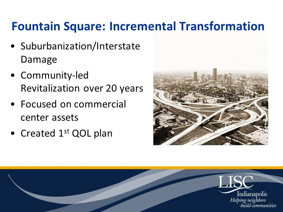 Fountain Square: Incremental Transformation Suburbanization/Interstate Damage Community-led Revitalization over 20 years Focused on commercial center