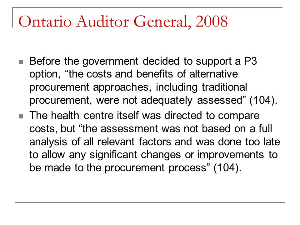 Ontario Auditor General, 2008 Before the government decided to support a P3 option, the costs and benefits of alternative procurement approaches, including traditional procurement, were not adequately assessed (104).