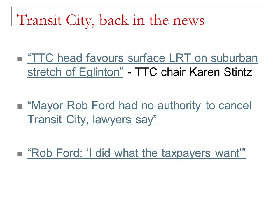Transit City, back in the news TTC head favours surface LRT on suburban stretch of Eglinton - TTC chair Karen Stintz TTC head favours surface LRT on suburban stretch of Eglinton Mayor Rob Ford had no authority to cancel Transit City, lawyers say Mayor Rob Ford had no authority to cancel Transit City, lawyers say Rob Ford: 'I did what the taxpayers want'