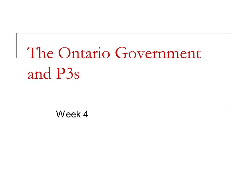 The Ontario Government and P3s Week 4