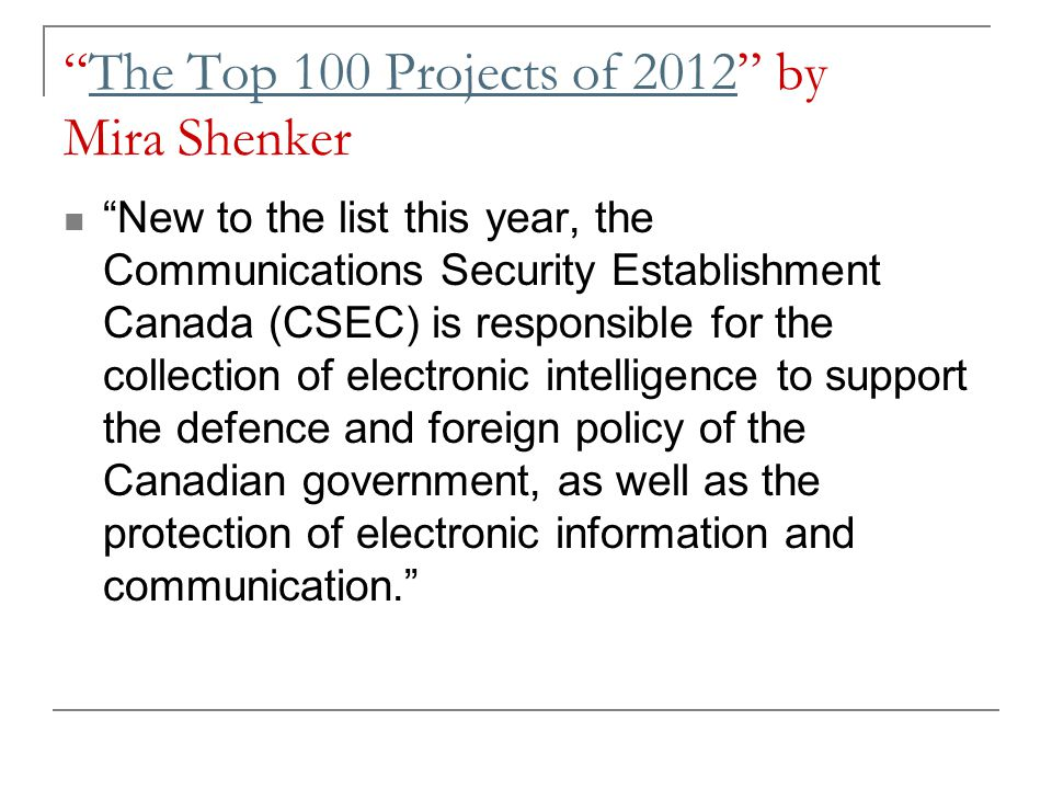 The Top 100 Projects of 2012 by Mira ShenkerThe Top 100 Projects of 2012 New to the list this year, the Communications Security Establishment Canada (CSEC) is responsible for the collection of electronic intelligence to support the defence and foreign policy of the Canadian government, as well as the protection of electronic information and communication.