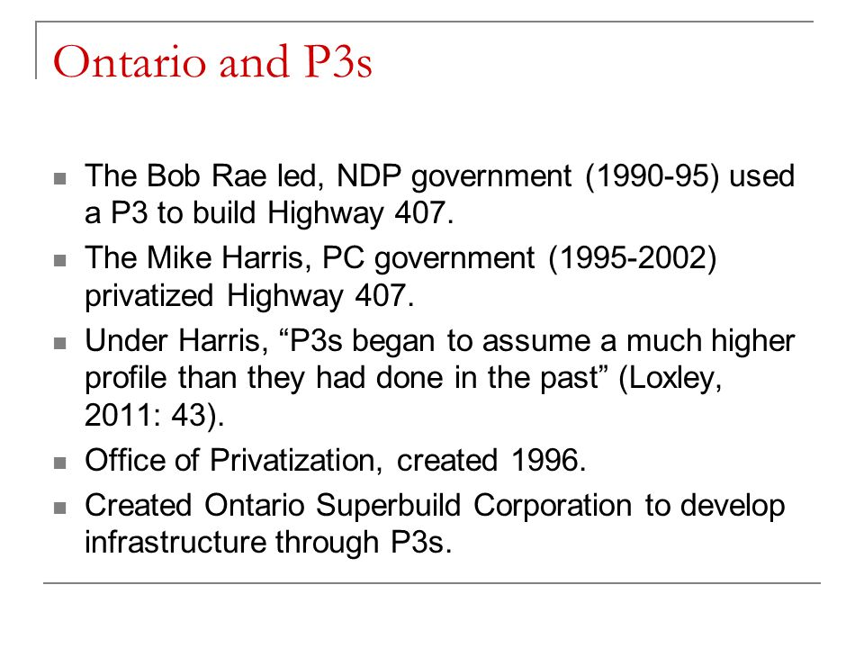Ontario and P3s The Bob Rae led, NDP government (1990-95) used a P3 to build Highway 407.