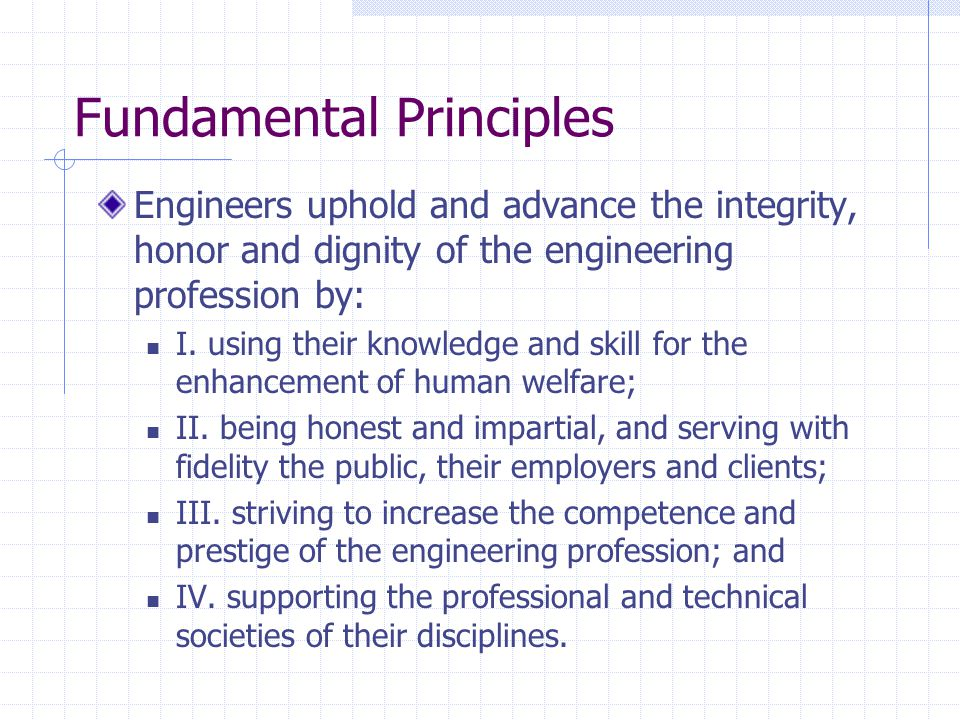 Fundamental Principles Engineers uphold and advance the integrity, honor and dignity of the engineering profession by: I.