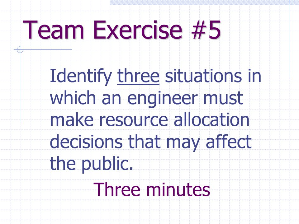 Team Exercise #5 Identify three situations in which an engineer must make resource allocation decisions that may affect the public. Three minutes
