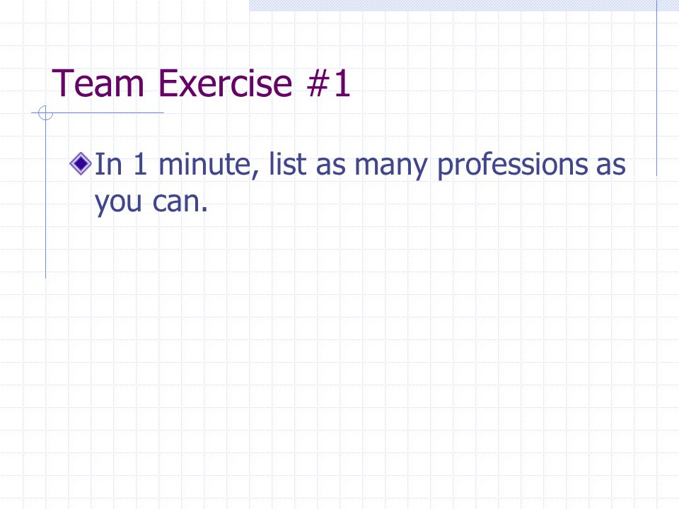 Team Exercise #1 In 1 minute, list as many professions as you can.