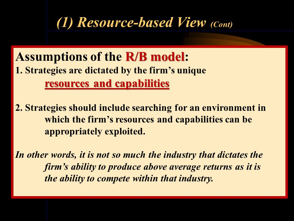 (1) Resource-based View (R/B Model) The resource-based view assumes that management competency combined with a unique set of firm resources and capabi