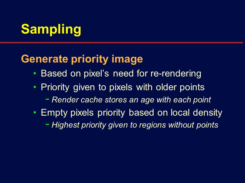 Sampling Choose pixels for rendering Sampling must be sparse - Relatively few pixels are rendered per frame Chosen using error-diffusion dither - Concentrates pixels in high priority regions - Maintains good spatial distribution Requested pixels sent to renderer(s) - Results returned at some later frame