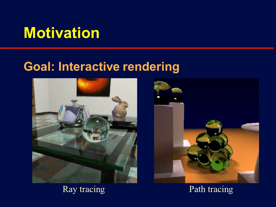 Motivation High-quality renderers Pixel based - Ray tracing, path tracing, etc.