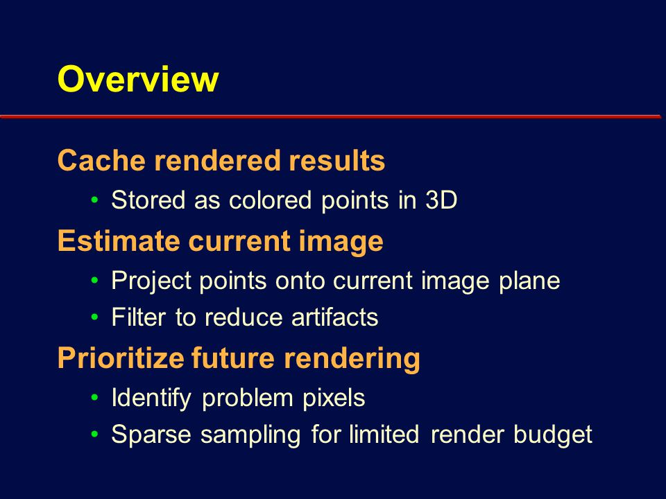 Overview Cache rendered results Stored as colored points in 3D Estimate current image Project points onto current image plane Filter to reduce artifacts Prioritize future rendering Identify problem pixels Sparse sampling for limited render budget