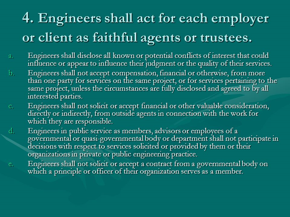 4. Engineers shall act for each employer or client as faithful agents or trustees. a.Engineers shall disclose all known or potential conflicts of inte