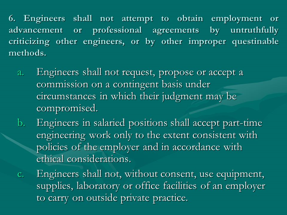 6. Engineers shall not attempt to obtain employment or advancement or professional agreements by untruthfully criticizing other engineers, or by other