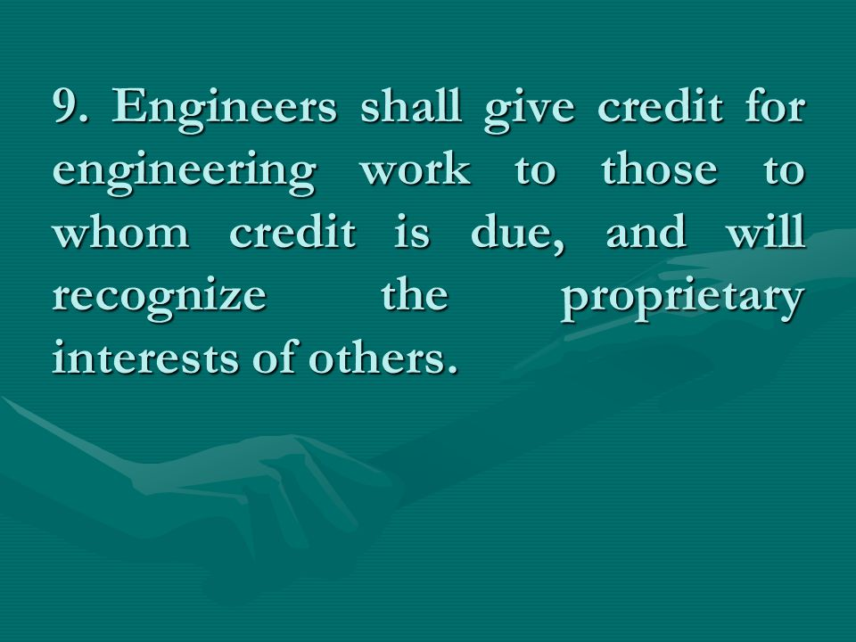 9. Engineers shall give credit for engineering work to those to whom credit is due, and will recognize the proprietary interests of others.