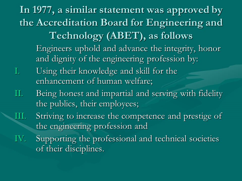 In 1977, a similar statement was approved by the Accreditation Board for Engineering and Technology (ABET), as follows Engineers uphold and advance th