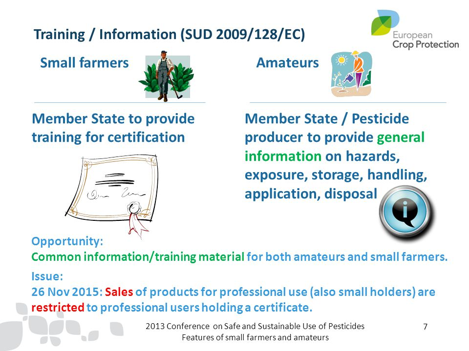 2013 Conference on Safe and Sustainable Use of Pesticides Features of small farmers and amateurs 7 Training / Information (SUD 2009/128/EC) Small farmers Amateurs Member State to provide training for certification Member State / Pesticide producer to provide general information on hazards, exposure, storage, handling, application, disposal Opportunity: Common information/training material for both amateurs and small farmers.